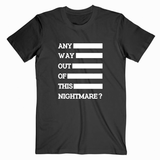Any Way Out Of This Nightmare Tshirt