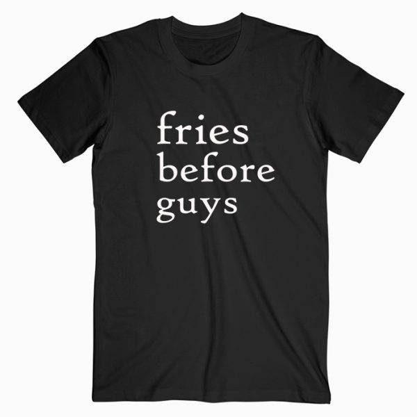 Fries Before Guys Tshirt