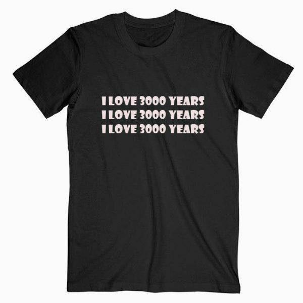 I Love 3000 Years Tshirt