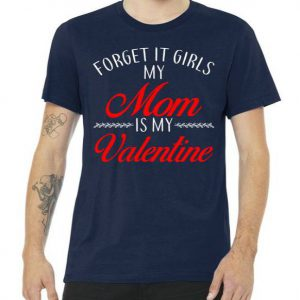 Forget It Girls My Mom Is My Valentine Tshirt