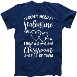 I Don't Need a Valentine I Have A Classroom Full of Them Tshirt
