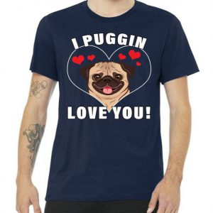 I Puggin Love You Tshirt