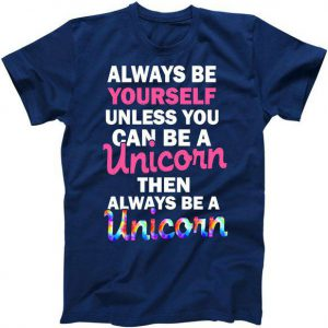Always Be Yourself Unless You Can Be A Unicorn Tshirt