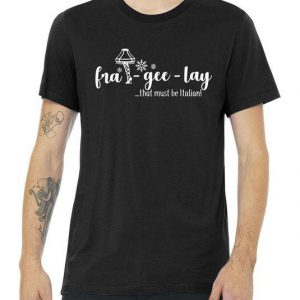 FRA-GEE-LAY That Must Be Italian Tshirt