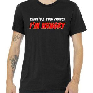 There's a 99% Chance I'm Hungry Tshirt