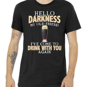 Hello Darkness my Old friend I've come to drink you again Hello Darkness My Old Friend I've Come To Drink With You Tshirt