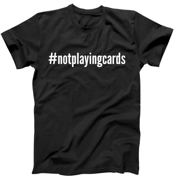Not Playing Cards Tshirt